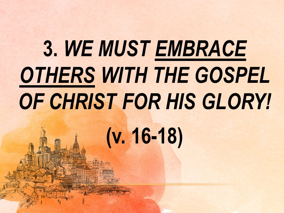 3. WE MUST EMBRACE OTHERS WITH THE GOSPEL OF CHRIST FOR HIS GLORY! (v. 16-18)