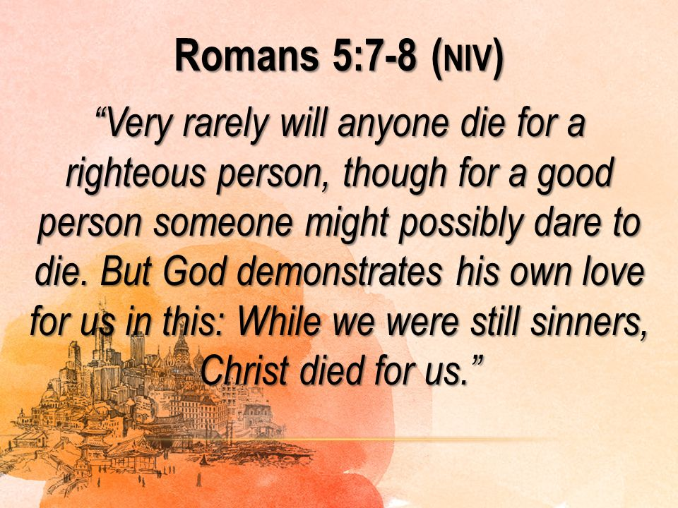 """Romans 5:7-8 ( NIV ) """"Very rarely will anyone die for a righteous person, though for a good person someone might possibly dare to die. But God demonst"""