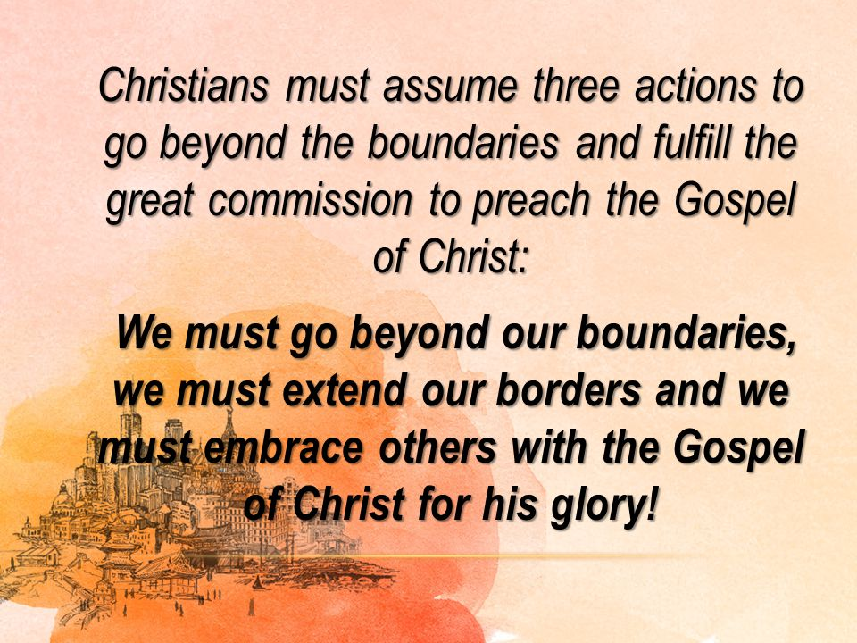 Christians must assume three actions to go beyond the boundaries and fulfill the great commission to preach the Gospel of Christ: We must go beyond ou