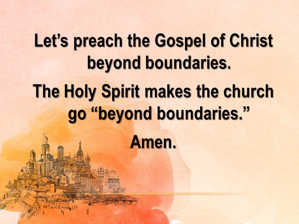 "Let's preach the Gospel of Christ beyond boundaries. The Holy Spirit makes the church go ""beyond boundaries."" Amen."