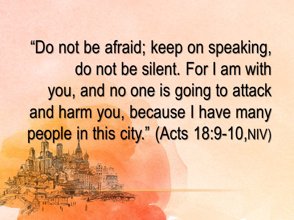 """""""Do not be afraid; keep on speaking, do not be silent. For I am with you, and no one is going to attack and harm you, because I have many people in th"""