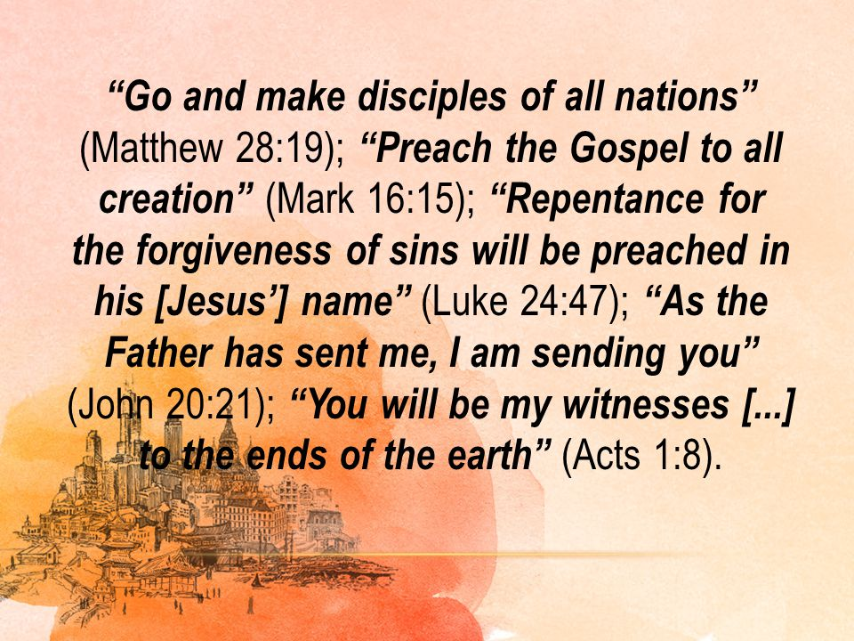 """""""Go and make disciples of all nations"""" (Matthew 28:19); """"Preach the Gospel to all creation"""" (Mark 16:15); """"Repentance for the forgiveness of sins will"""