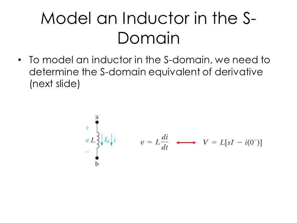 Model an Inductor in the S- Domain To model an inductor in the S-domain, we need to determine the S-domain equivalent of derivative (next slide)