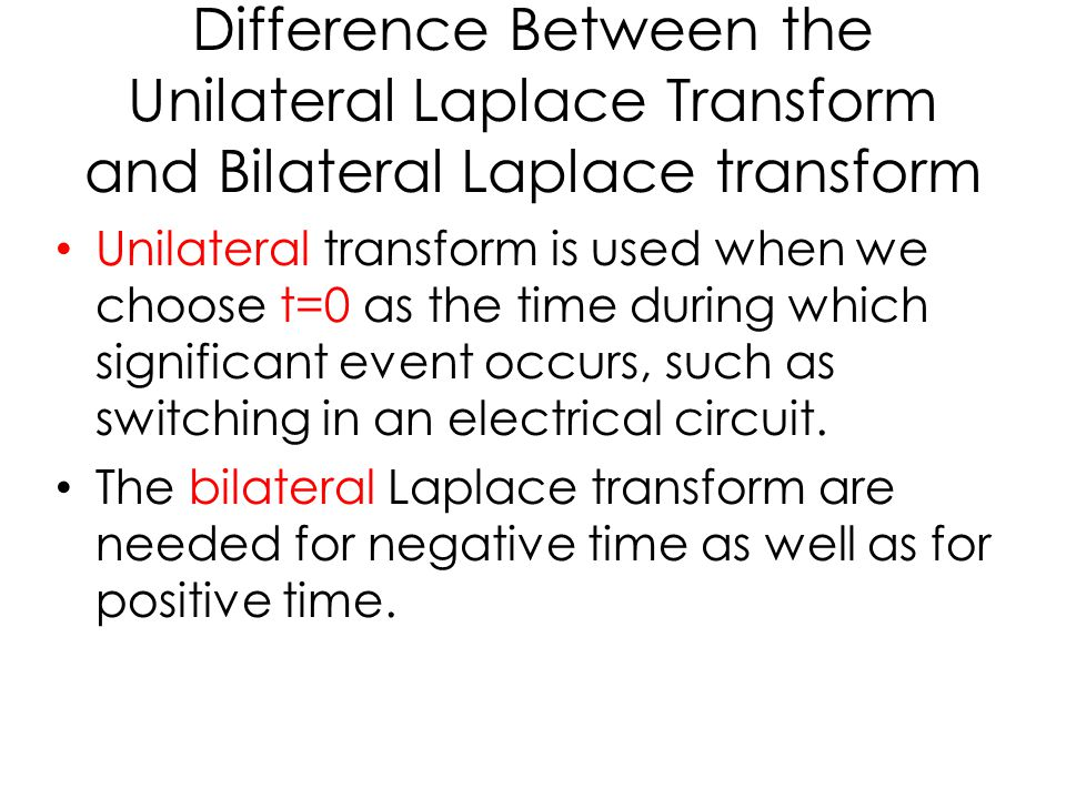 Difference Between the Unilateral Laplace Transform and Bilateral Laplace transform Unilateral transform is used when we choose t=0 as the time during