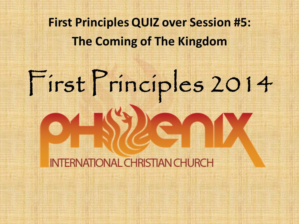 First Principles 2014 First Principles QUIZ over Session #5: The Coming of The Kingdom