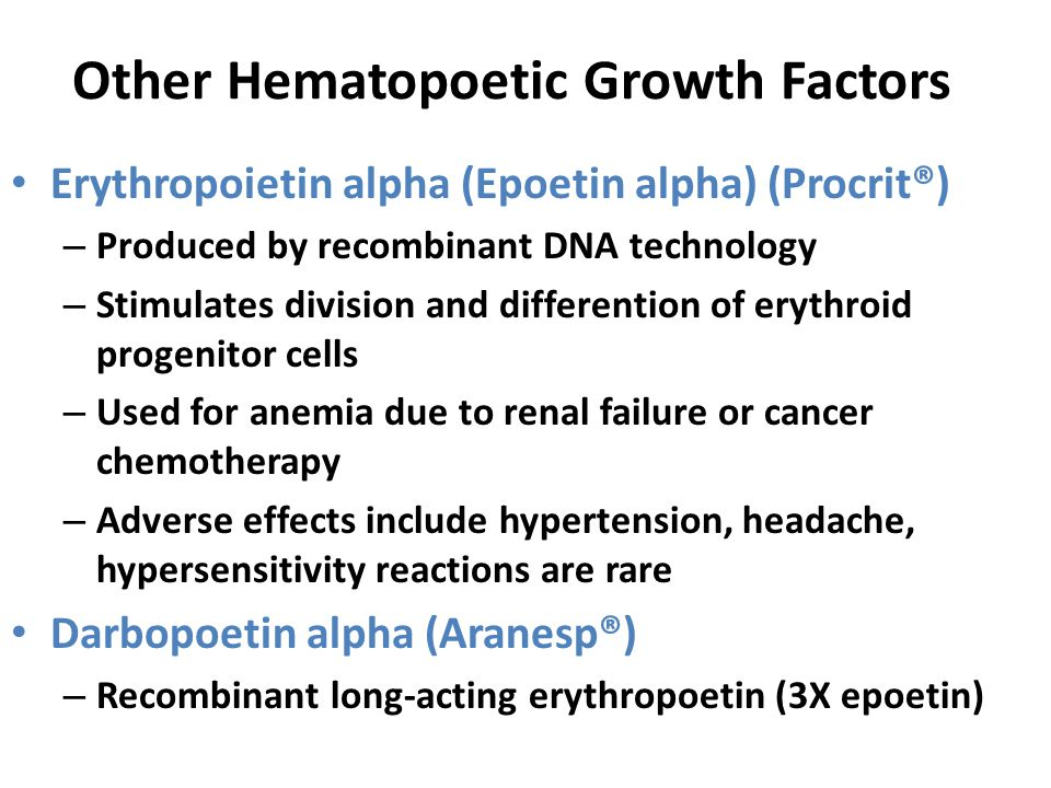 Other Hematopoetic Growth Factors Erythropoietin alpha (Epoetin alpha) (Procrit®) – Produced by recombinant DNA technology – Stimulates division and differention of erythroid progenitor cells – Used for anemia due to renal failure or cancer chemotherapy – Adverse effects include hypertension, headache, hypersensitivity reactions are rare Darbopoetin alpha (Aranesp®) – Recombinant long-acting erythropoetin (3X epoetin)