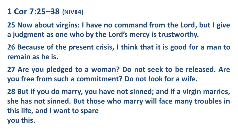 1 Cor 7:25–38 (NIV84) 29 What I mean, brothers and sisters, is that the time is short.