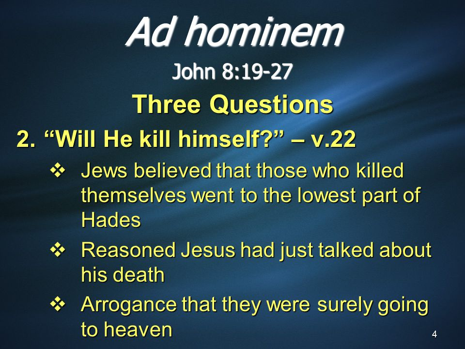 4 Three Questions 2. Will He kill himself – v.22  Jews believed that those who killed themselves went to the lowest part of Hades  Reasoned Jesus had just talked about his death  Arrogance that they were surely going to heaven Ad hominem John 8:19-27