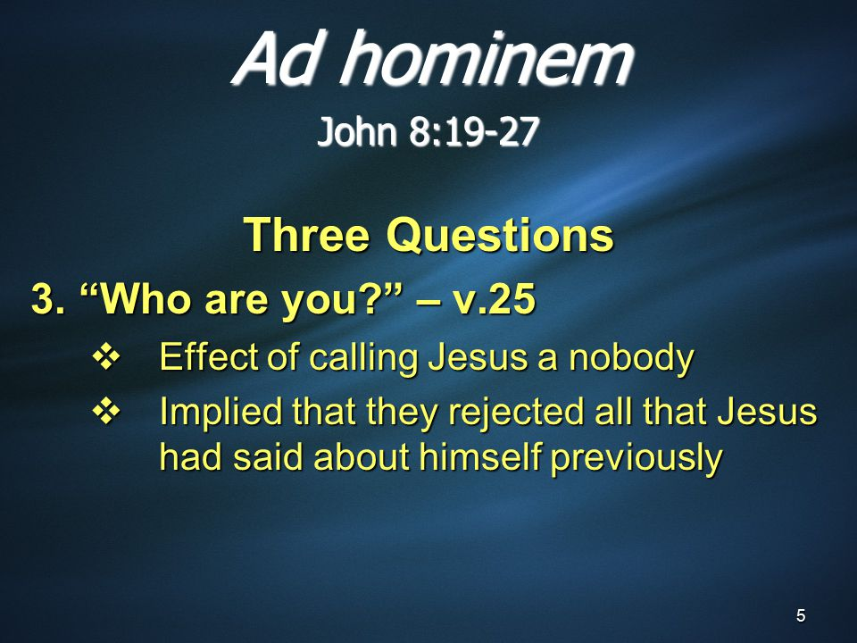 5 Three Questions 3. Who are you – v.25  Effect of calling Jesus a nobody  Implied that they rejected all that Jesus had said about himself previously Ad hominem John 8:19-27