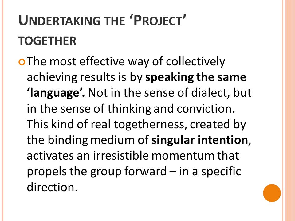 U NDERTAKING THE 'P ROJECT ' TOGETHER The most effective way of collectively achieving results is by speaking the same 'language'. Not in the sense of