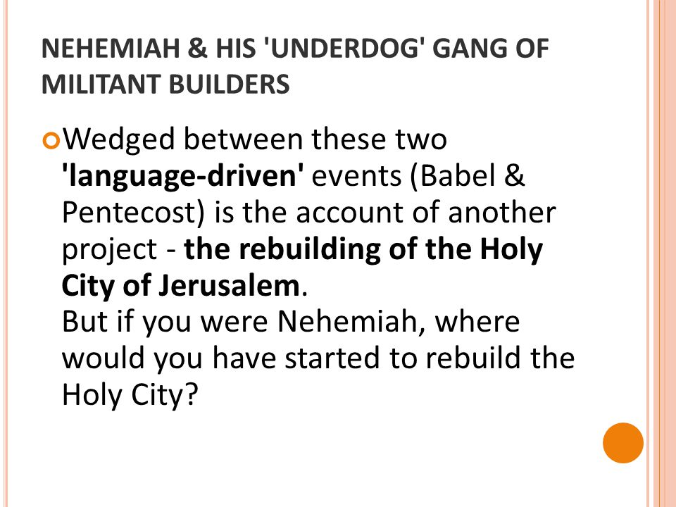 NEHEMIAH & HIS UNDERDOG GANG OF MILITANT BUILDERS Wedged between these two language-driven events (Babel & Pentecost) is the account of another project - the rebuilding of the Holy City of Jerusalem.