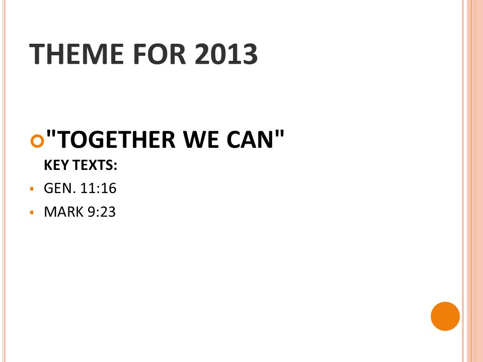 THEME FOR 2013 TOGETHER WE CAN KEY TEXTS:  GEN. 11:16  MARK 9:23