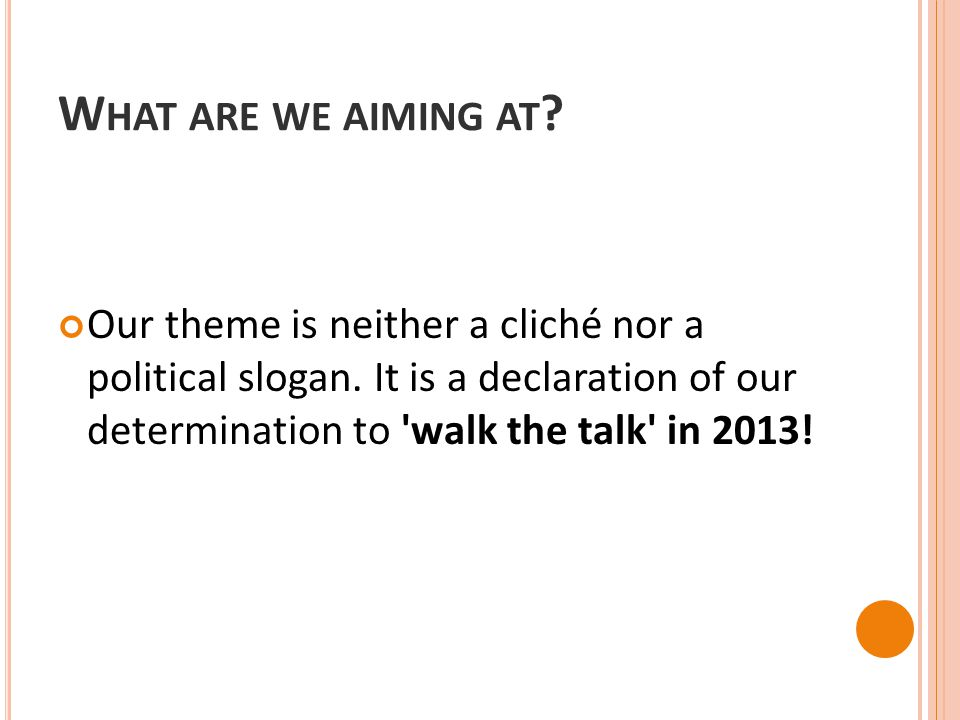 W HAT ARE WE AIMING AT ? Our theme is neither a cliché nor a political slogan. It is a declaration of our determination to 'walk the talk' in 2013!