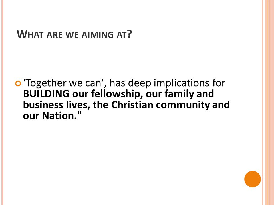 W HAT ARE WE AIMING AT ? 'Together we can', has deep implications for BUILDING our fellowship, our family and business lives, the Christian community