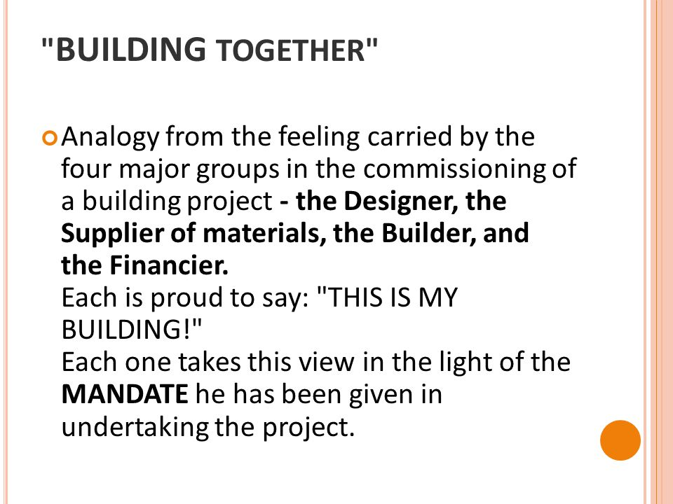 BUILDING TOGETHER Analogy from the feeling carried by the four major groups in the commissioning of a building project - the Designer, the Supplier of materials, the Builder, and the Financier.