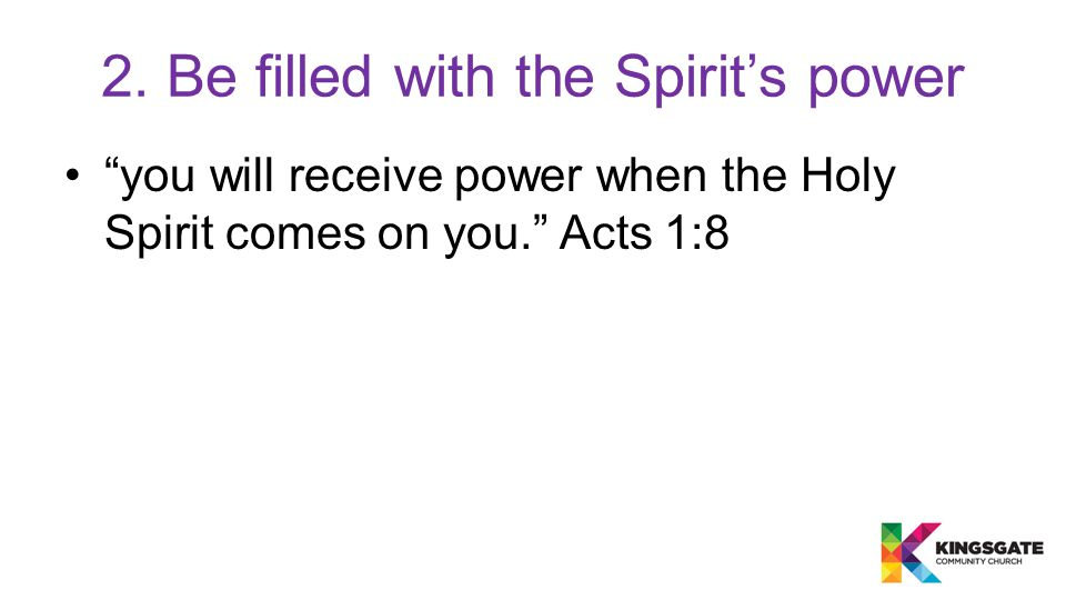 you will receive power when the Holy Spirit comes on you. Acts 1:8 2.