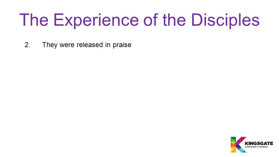 The Experience of the Disciples 2.They were released in praise