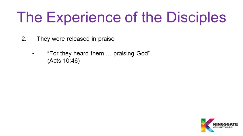"""The Experience of the Disciples 2.They were released in praise """"For they heard them … praising God"""" (Acts 10:46)"""