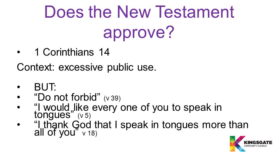 """Does the New Testament approve? 1 Corinthians 14 Context: excessive public use. BUT: """"Do not forbid"""" (v 39) """"I would like every one of you to speak in"""