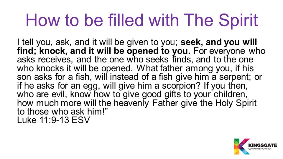 How to be filled with The Spirit I tell you, ask, and it will be given to you; seek, and you will find; knock, and it will be opened to you. For every