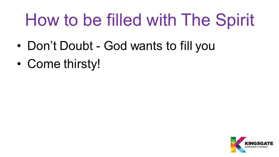 How to be filled with The Spirit Don't Doubt - God wants to fill you Come thirsty!