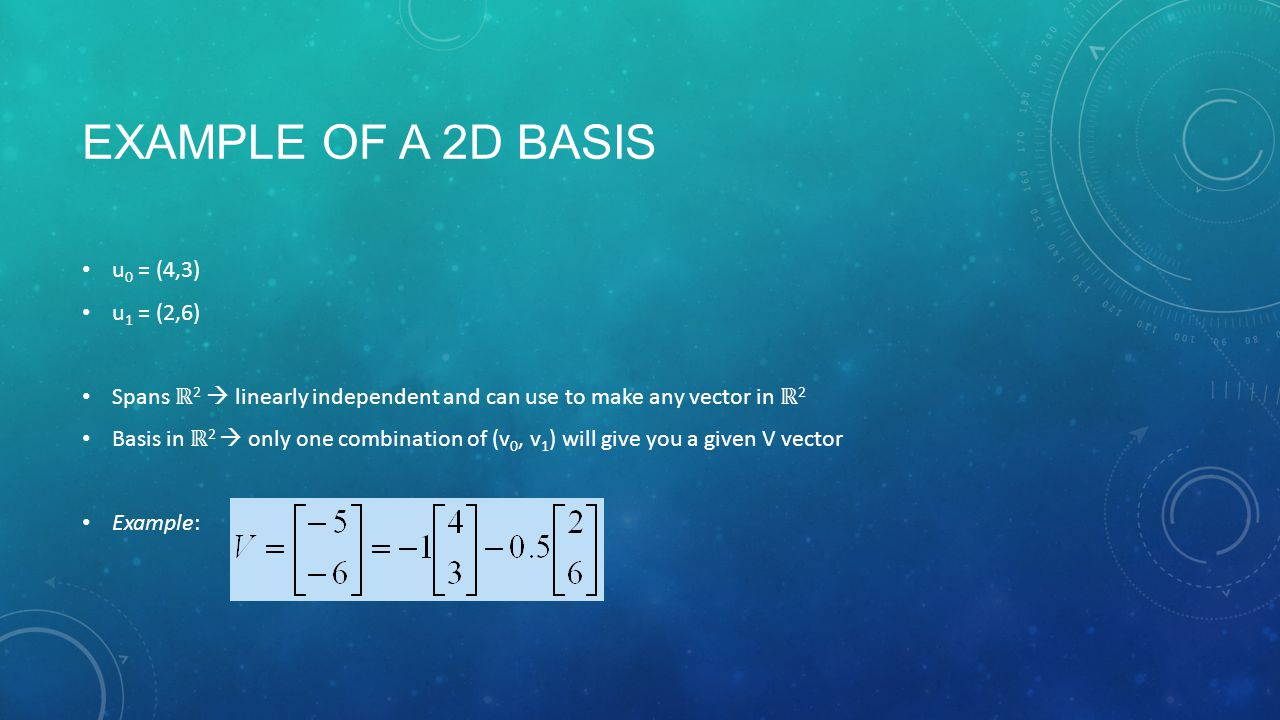 EXAMPLE OF A 2D BASIS u 0 = (4,3) u 1 = (2,6) Spans ℝ 2  linearly independent and can use to make any vector in ℝ 2 Basis in ℝ 2  only one combination of (v 0, v 1 ) will give you a given V vector Example: