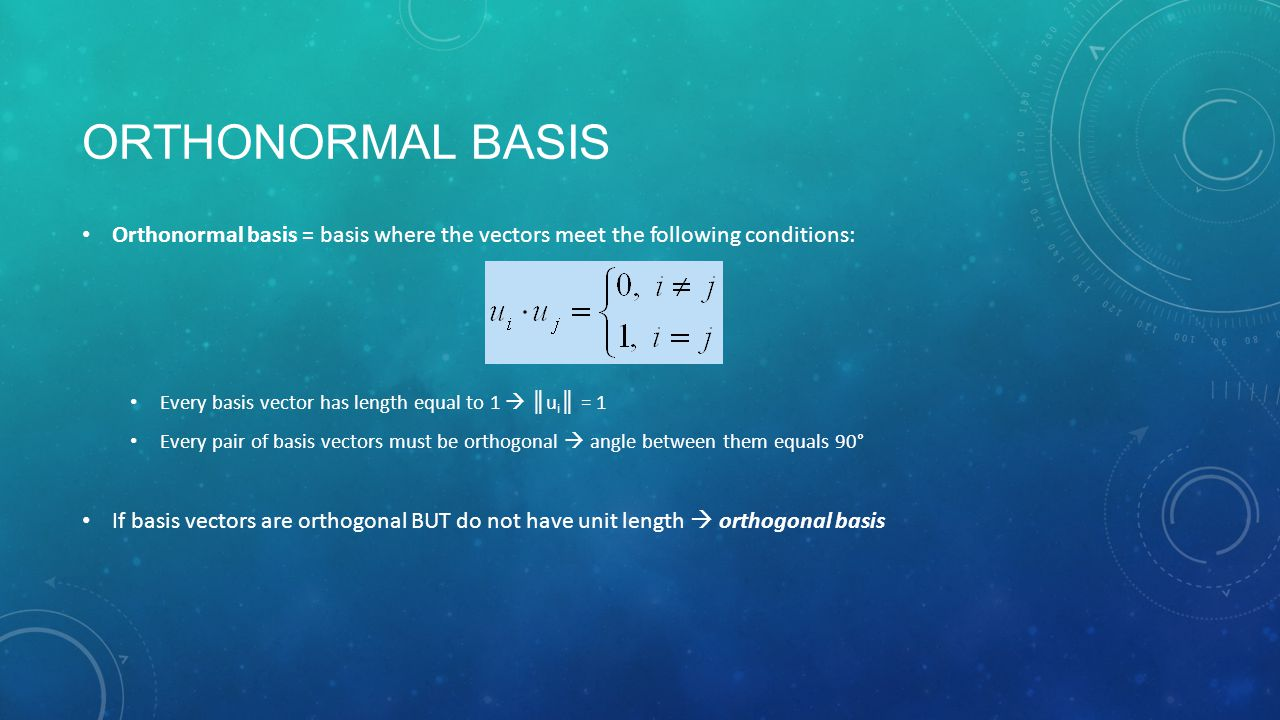 ORTHONORMAL BASIS Orthonormal basis = basis where the vectors meet the following conditions: Every basis vector has length equal to 1  ║ u i ║ = 1 Every pair of basis vectors must be orthogonal  angle between them equals 90° If basis vectors are orthogonal BUT do not have unit length  orthogonal basis