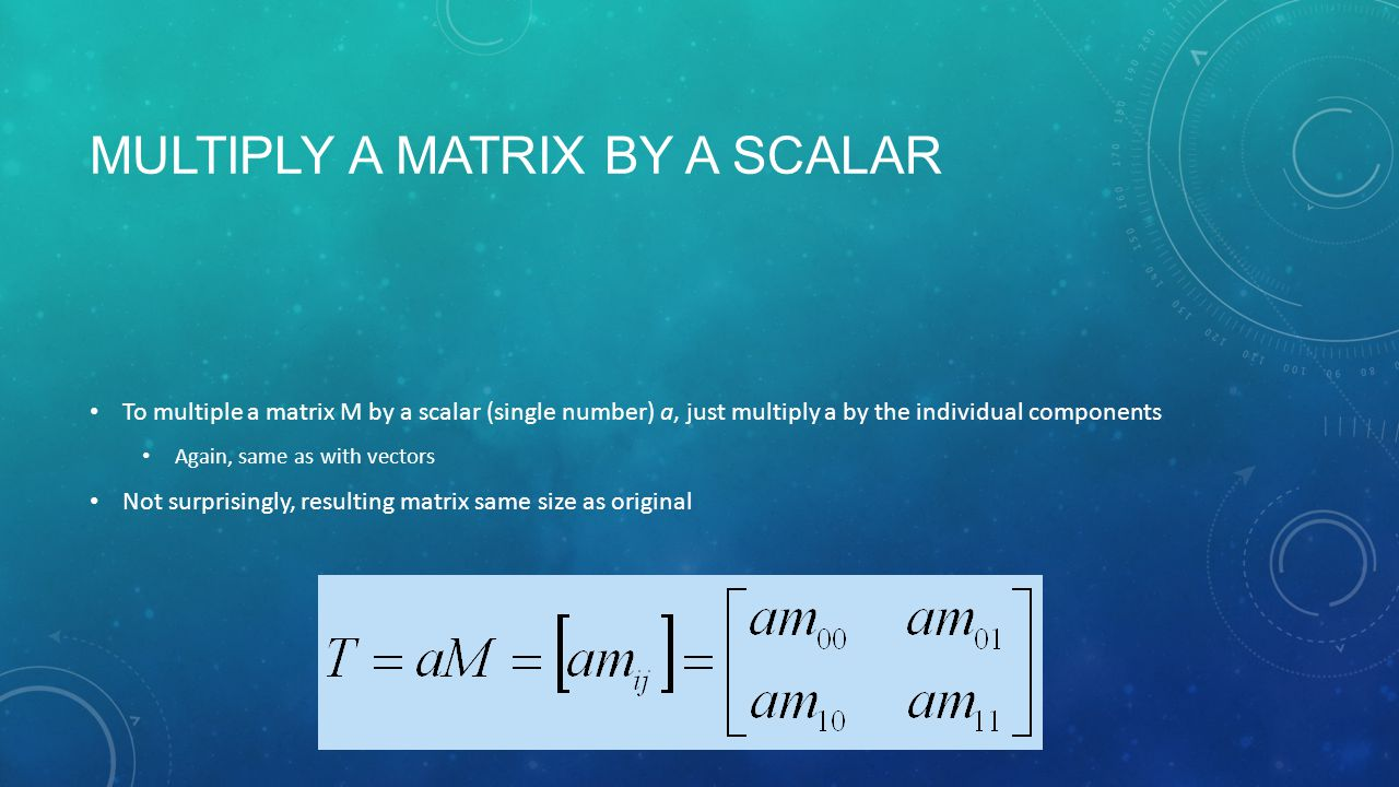 MULTIPLY A MATRIX BY A SCALAR To multiple a matrix M by a scalar (single number) a, just multiply a by the individual components Again, same as with vectors Not surprisingly, resulting matrix same size as original