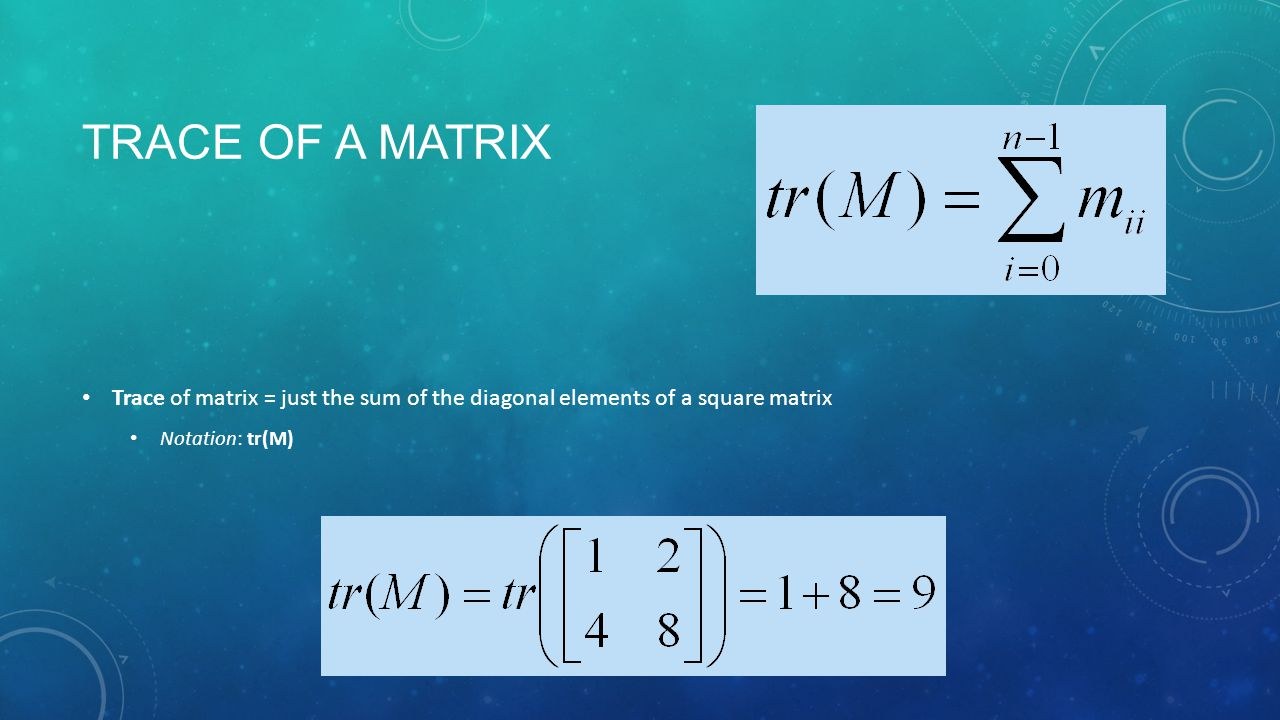 TRACE OF A MATRIX Trace of matrix = just the sum of the diagonal elements of a square matrix Notation: tr(M)