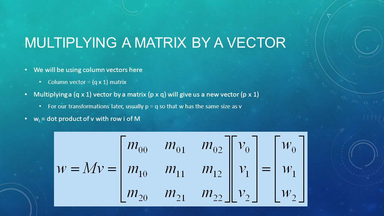 MULTIPLYING A MATRIX BY A VECTOR We will be using column vectors here Column vector = (q x 1) matrix Multiplying a (q x 1) vector by a matrix (p x q) will give us a new vector (p x 1) For our transformations later, usually p = q so that w has the same size as v w i = dot product of v with row i of M