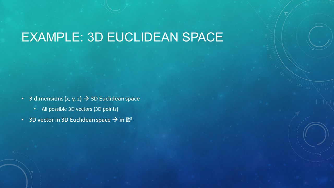 THINGS TO DO IN SPACE For a vector in Euclidean space (in ℝ n ), you can do two things with it: Add them to another vector Multiply it by a scalar In both cases, you end up with another vector in ℝ n