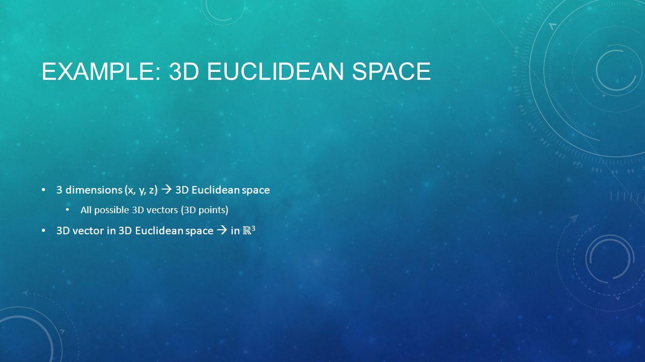 EXAMPLE: 3D EUCLIDEAN SPACE 3 dimensions (x, y, z)  3D Euclidean space All possible 3D vectors (3D points) 3D vector in 3D Euclidean space  in ℝ 3
