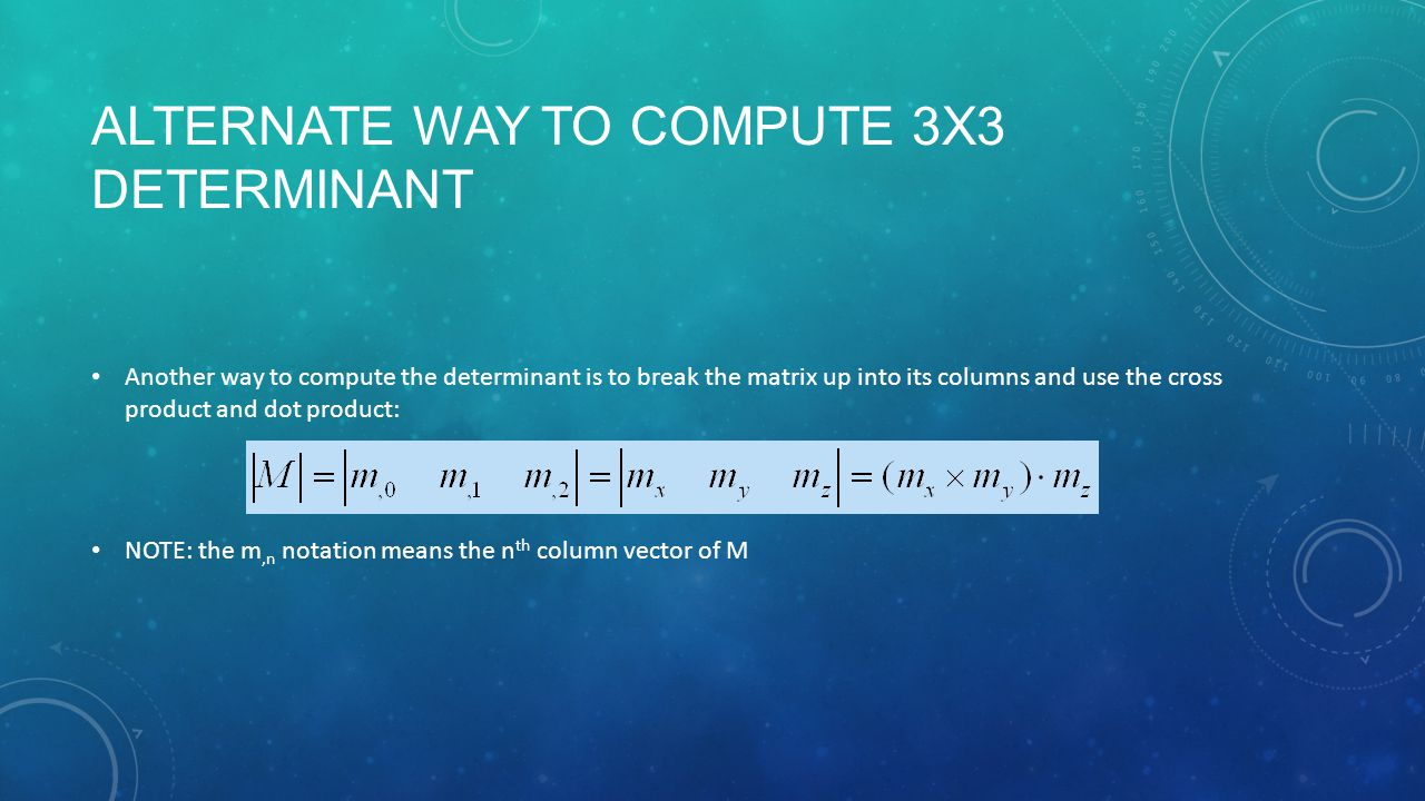 ALTERNATE WAY TO COMPUTE 3X3 DETERMINANT Another way to compute the determinant is to break the matrix up into its columns and use the cross product and dot product: NOTE: the m,n notation means the n th column vector of M