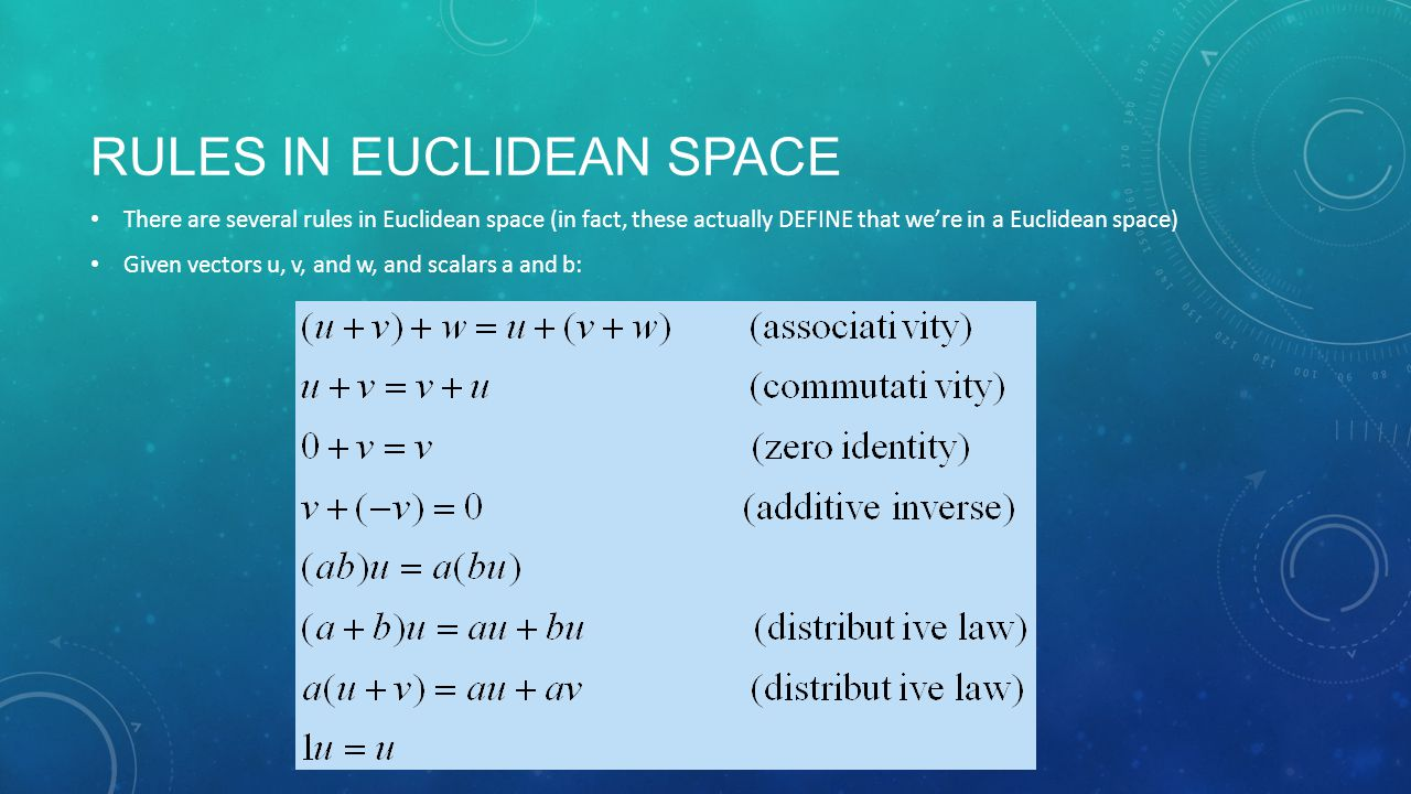 RULES IN EUCLIDEAN SPACE There are several rules in Euclidean space (in fact, these actually DEFINE that we're in a Euclidean space) Given vectors u, v, and w, and scalars a and b: