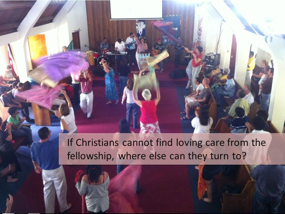 If Christians cannot find loving care from the fellowship, where else can they turn to