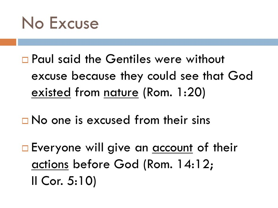 No Excuse  Paul said the Gentiles were without excuse because they could see that God existed from nature (Rom.