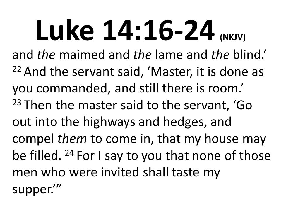 Luke 14:16-24 (NKJV) and the maimed and the lame and the blind.' 22 And the servant said, 'Master, it is done as you commanded, and still there is room.' 23 Then the master said to the servant, 'Go out into the highways and hedges, and compel them to come in, that my house may be filled.