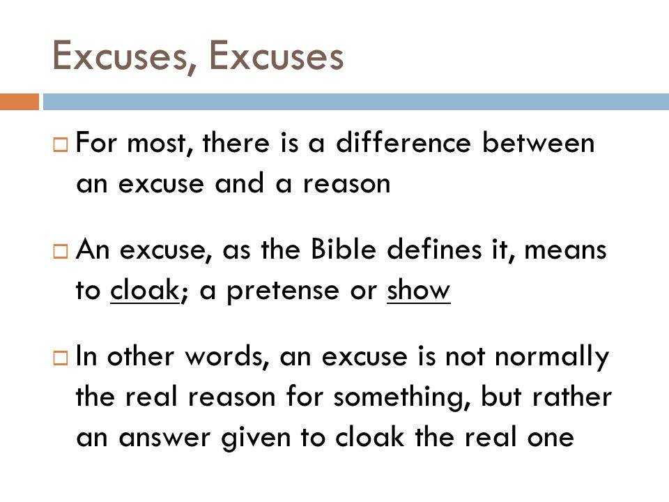 Excuses, Excuses  For most, there is a difference between an excuse and a reason  An excuse, as the Bible defines it, means to cloak; a pretense or show  In other words, an excuse is not normally the real reason for something, but rather an answer given to cloak the real one