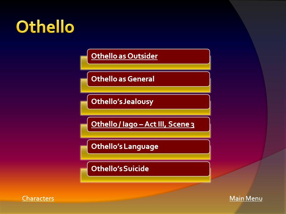Main Menu Othello as OutsiderOthello as GeneralOthello's JealousyOthello / Iago – Act III, Scene 3 Othello's Language Othello's Suicide Characters