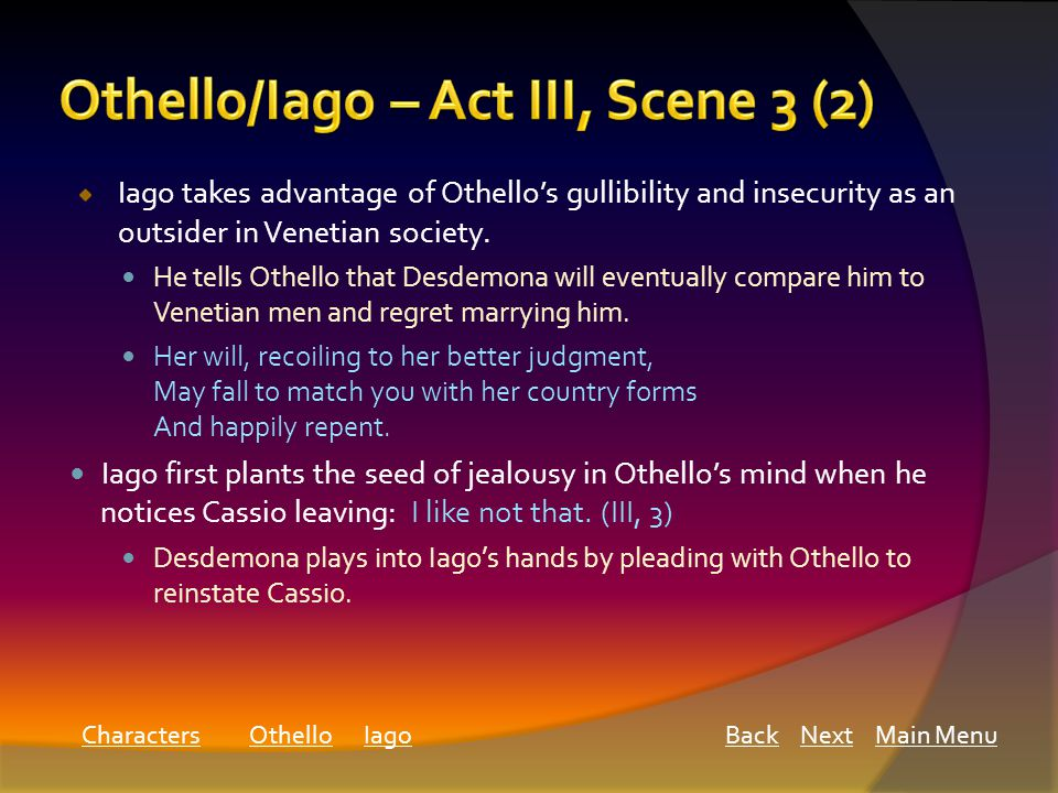 Main MenuNextBackCharacters Iago takes advantage of Othello's gullibility and insecurity as an outsider in Venetian society.