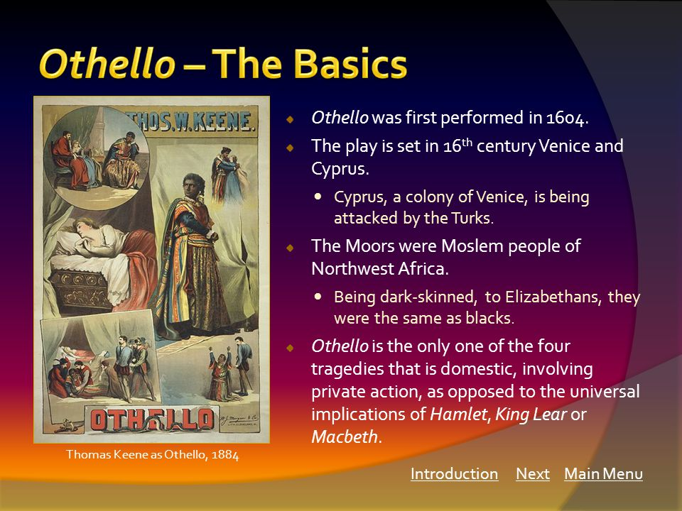 Othello was first performed in 1604. The play is set in 16 th century Venice and Cyprus.