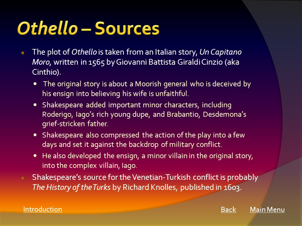 The plot of Othello is taken from an Italian story, Un Capitano Moro, written in 1565 by Giovanni Battista Giraldi Cinzio (aka Cinthio).