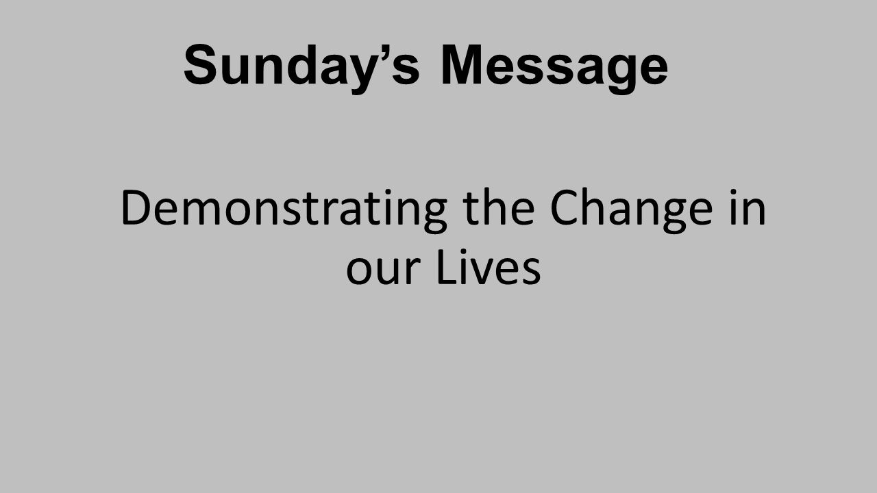 Sunday's Message Demonstrating the Change in our Lives