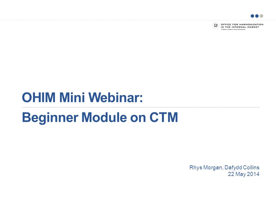 OHIM Mini Webinar: Beginner Module on CTM Rhys Morgan, Dafydd Collins 22 May 2014