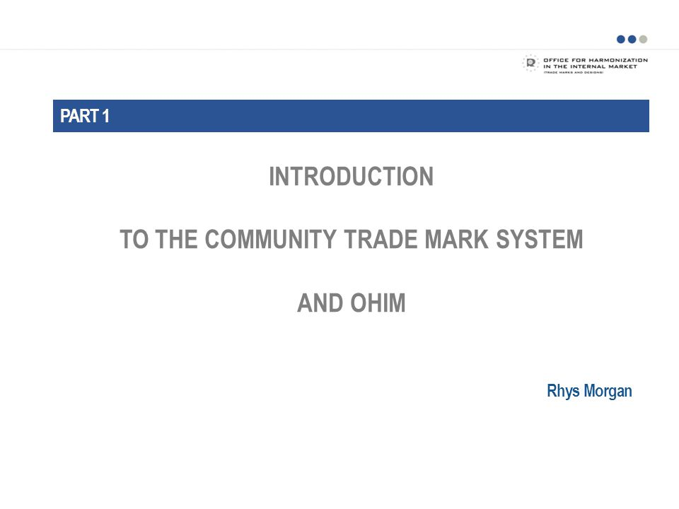 INTRODUCTION TO THE COMMUNITY TRADE MARK SYSTEM AND OHIM PART 1 Rhys Morgan
