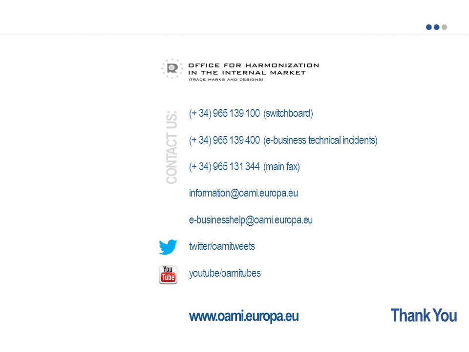 Thank You (+ 34) 965 139 100 (switchboard) (+ 34) 965 139 400 (e-business technical incidents) (+ 34) 965 131 344 (main fax) information@oami.europa.eu e-businesshelp@oami.europa.eu twitter/oamitweets youtube/oamitubes www.oami.europa.eu CONTACT US :