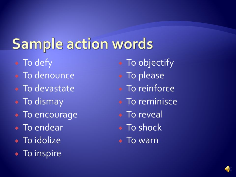  Applying action words that describe what you want the audience to feel  What emotion are you trying to evoke.