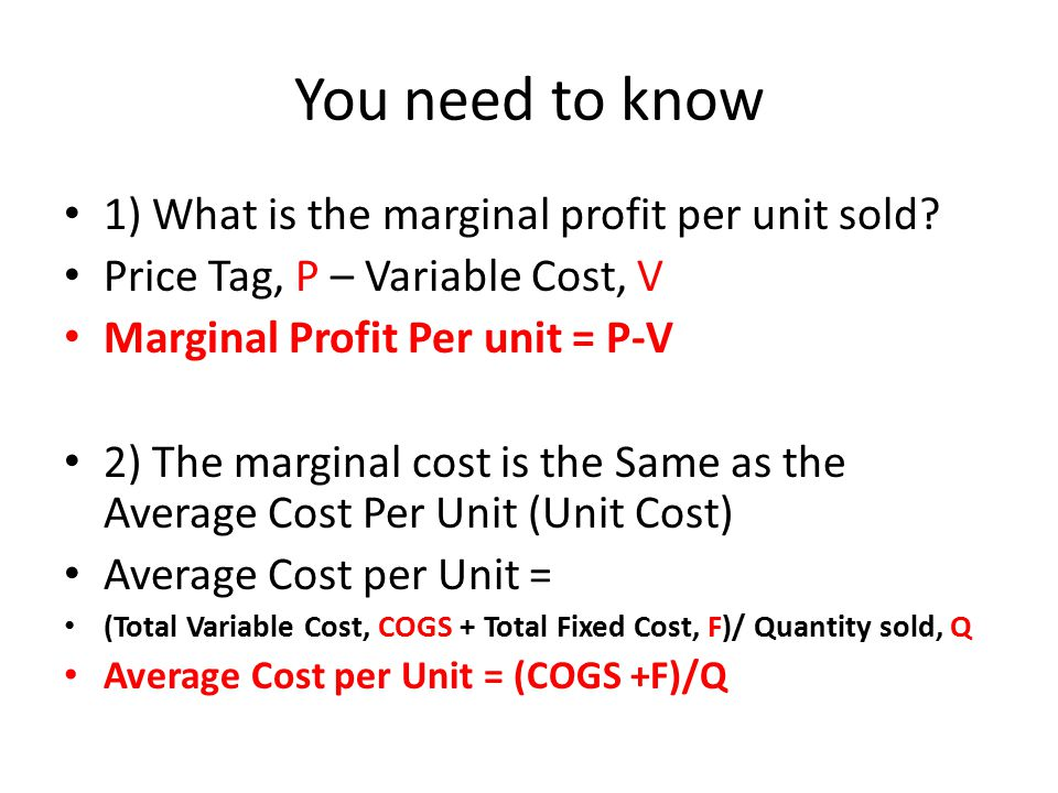 You need to know 1) What is the marginal profit per unit sold.