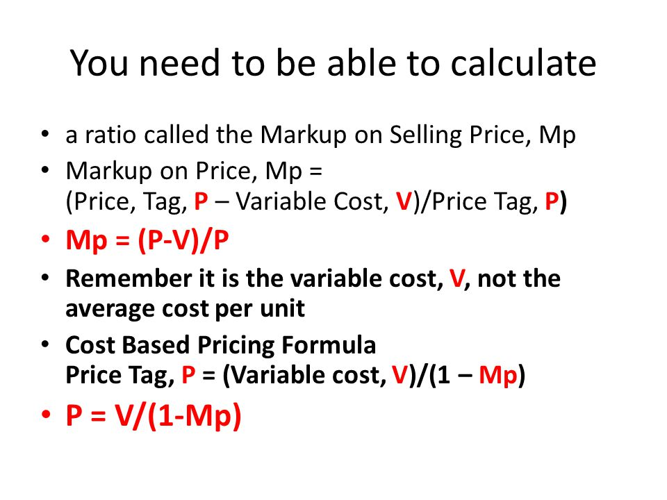 You need to be able to calculate a ratio called the Markup on Selling Price, Mp Markup on Price, Mp = (Price, Tag, P – Variable Cost, V)/Price Tag, P) Mp = (P-V)/P Remember it is the variable cost, V, not the average cost per unit Cost Based Pricing Formula Price Tag, P = (Variable cost, V)/(1 – Mp) P = V/(1-Mp)