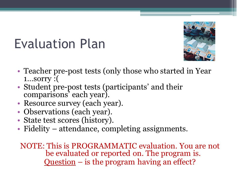 Evaluation Plan Teacher pre-post tests (only those who started in Year 1…sorry :( Student pre-post tests (participants' and their comparisons' each year).